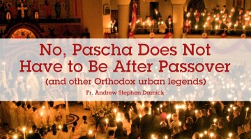 No, Pascha does not have to be after Passover (and other Orthodox urban legends)