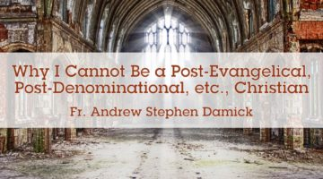 Why I Cannot Be a Post-Evangelical, Post-Denominational, etc., Christian