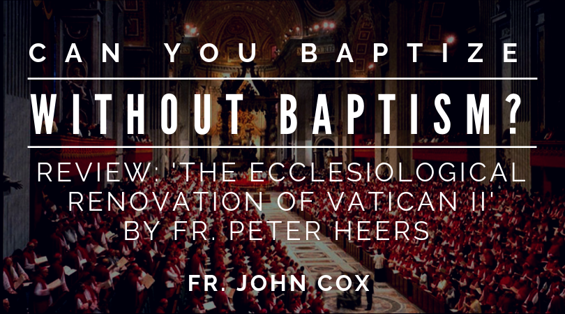 Can You Baptize Without Baptism? Review: The Ecclesiological Renovation of Vatican II by Fr. Peter Heers – Orthodoxy and Heterodoxy