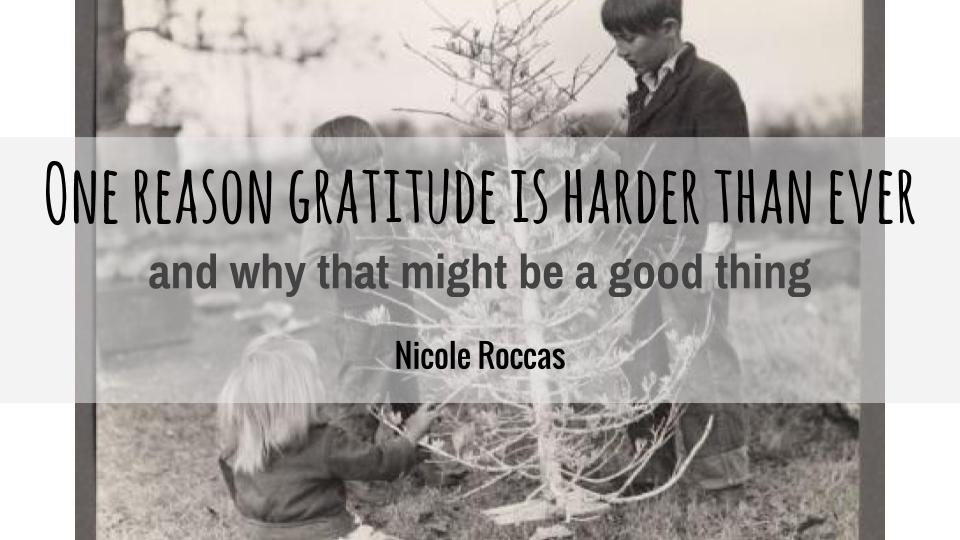 One Reason Gratitude is Harder than Ever: and why that might be a good thing