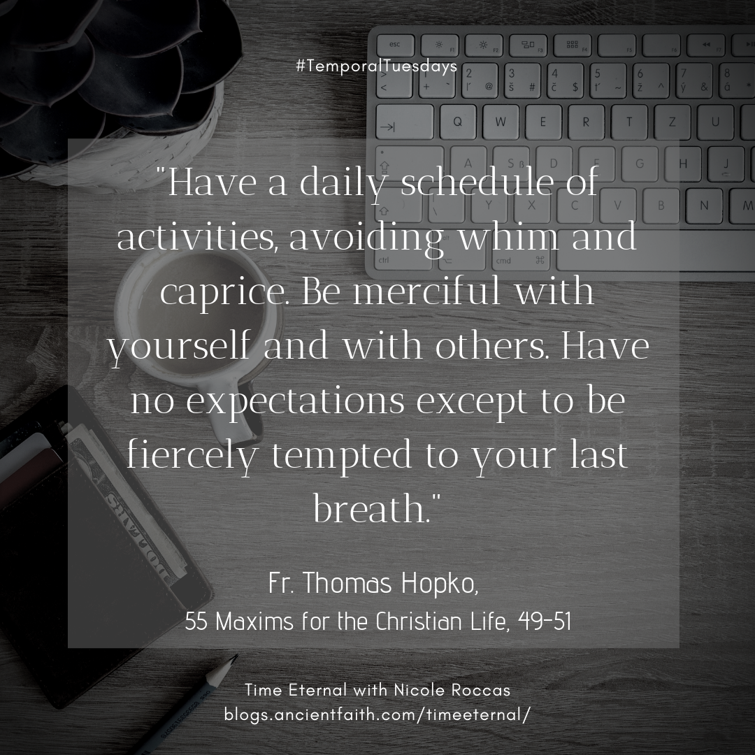 Have a daily schedule of activities, avoiding whim and caprice. Be merciful with yourself and with others.Have no expectations except to be fiercely tempted to your last breath.  Fr. Thomas Hopko, 55 Maxims for the Christian Life, #49-51